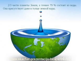 2/3 части планеты Земля, а точнее 79 % состоит из воды. Она присутствует даже в