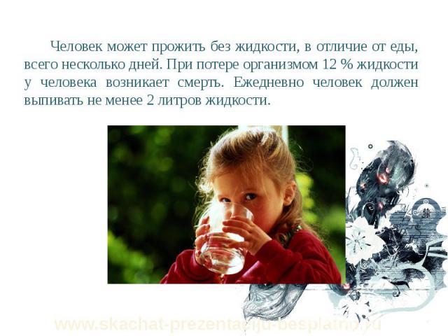 Человек может прожить без жидкости, в отличие от еды, всего несколько дней. При потере организмом 12 % жидкости у человека возникает смерть. Ежедневно человек должен выпивать не менее 2 литров жидкости. Человек может прожить без жидкости, в отличие …