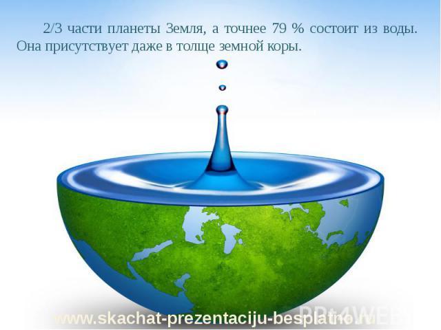 2/3 части планеты Земля, а точнее 79 % состоит из воды. Она присутствует даже в толще земной коры. 2/3 части планеты Земля, а точнее 79 % состоит из воды. Она присутствует даже в толще земной коры.