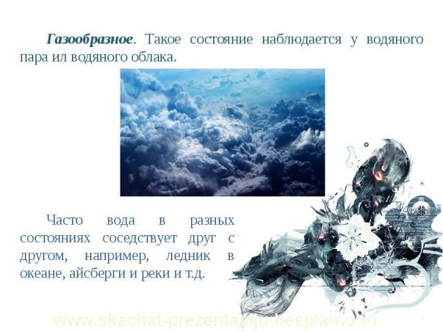 Газообразное. Такое состояние наблюдается у водяного пара ил водяного облака. Газообразное. Такое состояние наблюдается у водяного пара ил водяного облака.