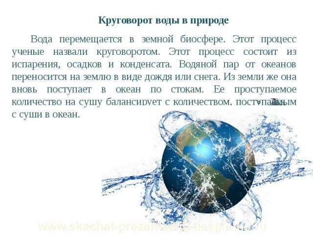 Круговорот воды в природе Круговорот воды в природе Вода перемещается в земной биосфере. Этот процесс ученые назвали круговоротом. Этот процесс состоит из испарения, осадков и конденсата. Водяной пар от океанов переносится на землю в виде дождя или …