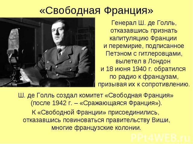 Генерал Ш. де Голль, отказавшись признать капитуляцию Франции и перемирие, подписанное Петэном с гитлеровцами, вылетел в Лондон и 18 июня 1940 г. обратился по радио к французам, призывая их к сопротивлению. Генерал Ш. де Голль, отказавшись признать …