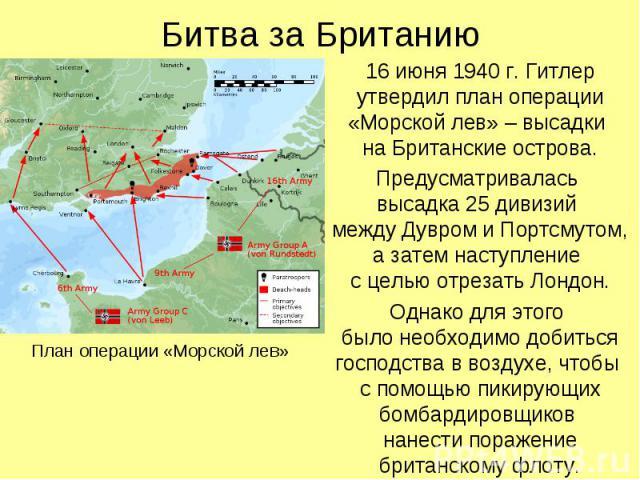 16 июня 1940 г. Гитлер утвердил план операции «Морской лев» – высадки на Британские острова. 16 июня 1940 г. Гитлер утвердил план операции «Морской лев» – высадки на Британские острова. Предусматривалась высадка 25 дивизий между Дувром и Портсмутом,…