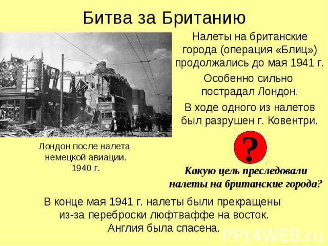 Налеты на британские города (операция «Блиц») продолжались до мая 1941 г. Налеты на британские города (операция «Блиц») продолжались до мая 1941 г. Особенно сильно пострадал Лондон. В ходе одного из налетов был разрушен г. Ковентри.
