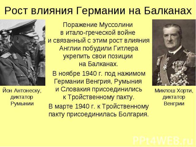 Поражение Муссолини в итало-греческой войне и связанный с этим рост влияния Англии побудили Гитлера укрепить свои позиции на Балканах. Поражение Муссолини в итало-греческой войне и связанный с этим рост влияния Англии побудили Гитлера укрепить свои …