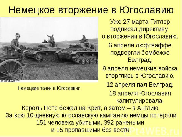 Уже 27 марта Гитлер подписал директиву о вторжении в Югославию. Уже 27 марта Гитлер подписал директиву о вторжении в Югославию. 6 апреля люфтваффе подвергли бомбежке Белград. 8 апреля немецкие войска вторглись в Югославию. 12 апреля пал Белград. 18 …