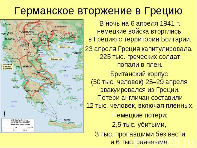В ночь на 6 апреля 1941 г. немецкие войска вторглись в Грецию с территории Болгарии. В ночь на 6 апреля 1941 г. немецкие войска вторглись в Грецию с территории Болгарии. 23 апреля Греция капитулировала. 225 тыс. греческих солдат попали в плен. Брита…