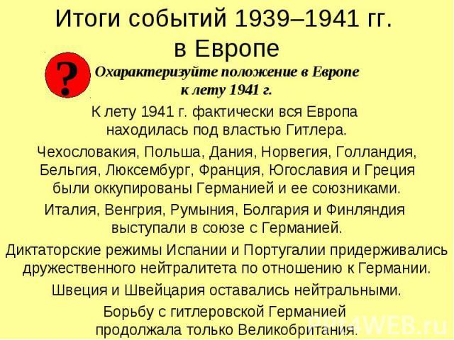 Охарактеризуйте положение в Европе к лету 1941 г. Охарактеризуйте положение в Европе к лету 1941 г. К лету 1941 г. фактически вся Европа находилась под властью Гитлера. Чехословакия, Польша, Дания, Норвегия, Голландия, Бельгия, Люксембург, Франция, …
