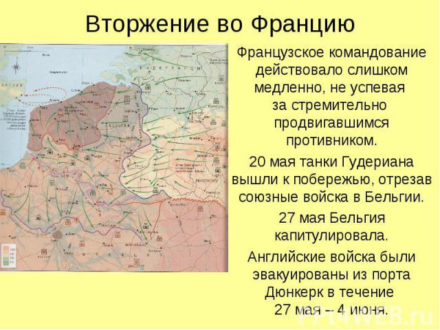 Французское командование действовало слишком медленно, не успевая за стремительно продвигавшимся противником. Французское командование действовало слишком медленно, не успевая за стремительно продвигавшимся противником. 20 мая танки Гудериана вышли …