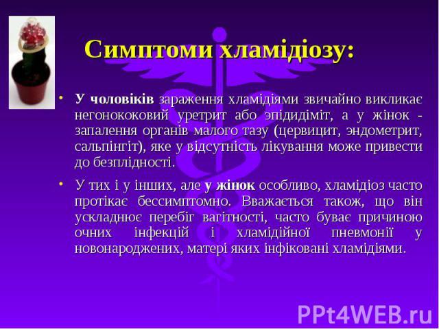Симптоми хламідіозу: У чоловіків зараження хламідіями звичайно викликає негонококовий уретрит або эпідидіміт, а у жінок - запалення органів малого тазу (цервицит, эндометрит, сальпінгіт), яке у відсутність лікування може привести до безплідності. У …