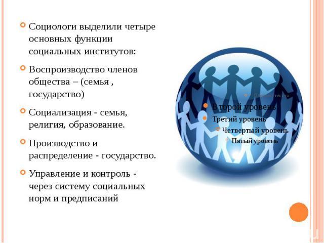 Социологи выделили четыре основных функции социальных институтов: Социологи выделили четыре основных функции социальных институтов: Воспроизводство членов общества – (семья , государство) Социализация - семья, религия, образование. Производство и ра…