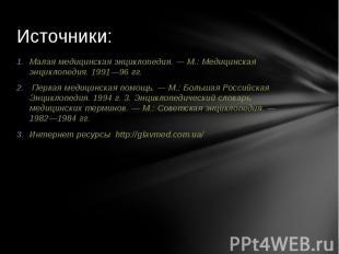 Источники: Малая медицинская энциклопедия. — М.: Медицинская энциклопедия. 1991—