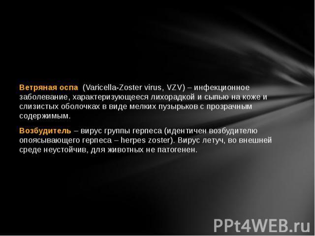 Ветряная оспа (Varicella-Zoster virus, VZV) – инфекционное заболевание, характеризующееся лихорадкой и сыпью на коже и слизистых оболочках в виде мелких пузырьков с прозрачным содержимым. Возбудитель– вирус группы герпеса (идентичен возб…