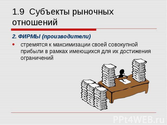 2. ФИРМЫ (производители) 2. ФИРМЫ (производители) стремятся к максимизации своей совокупной прибыли в рамках имеющихся для их достижения ограничений