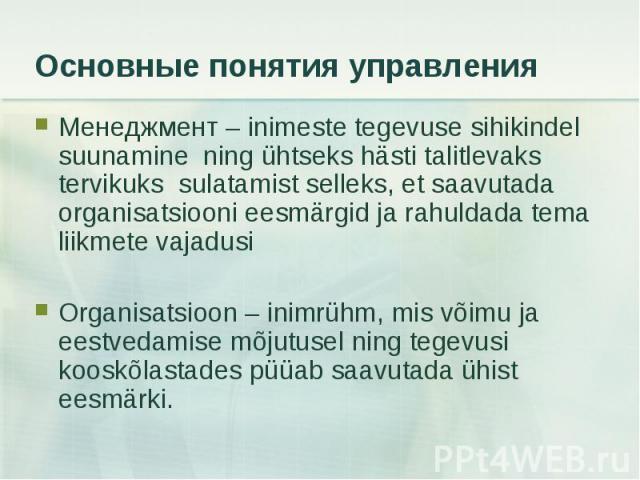 Менеджмент – inimeste tegevuse sihikindel suunamine ning ühtseks hästi talitlevaks tervikuks sulatamist selleks, et saavutada organisatsiooni eesmärgid ja rahuldada tema liikmete vajadusi Менеджмент – inimeste tegevuse sihikindel suunamine ning ühts…