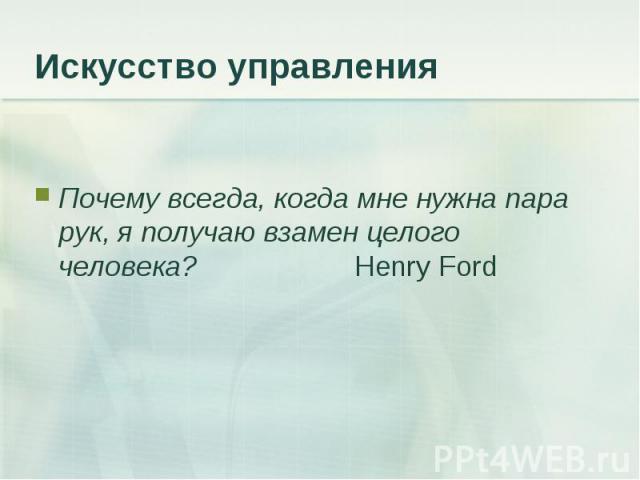 Почему всегда, когда мне нужна пара рук, я получаю взамен целого человека? Henry Ford Почему всегда, когда мне нужна пара рук, я получаю взамен целого человека? Henry Ford