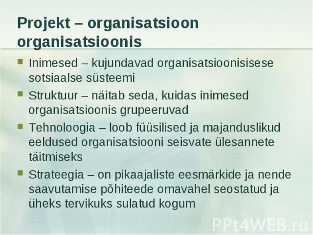Inimesed – kujundavad organisatsioonisisese sotsiaalse süsteemi Inimesed – kujundavad organisatsioonisisese sotsiaalse süsteemi Struktuur – näitab seda, kuidas inimesed organisatsioonis grupeeruvad Tehnoloogia – loob füüsilised ja majanduslikud eeld…