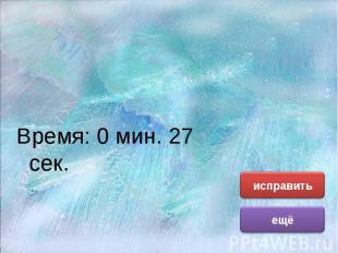 Время: 0 мин. 27 сек. Время: 0 мин. 27 сек.