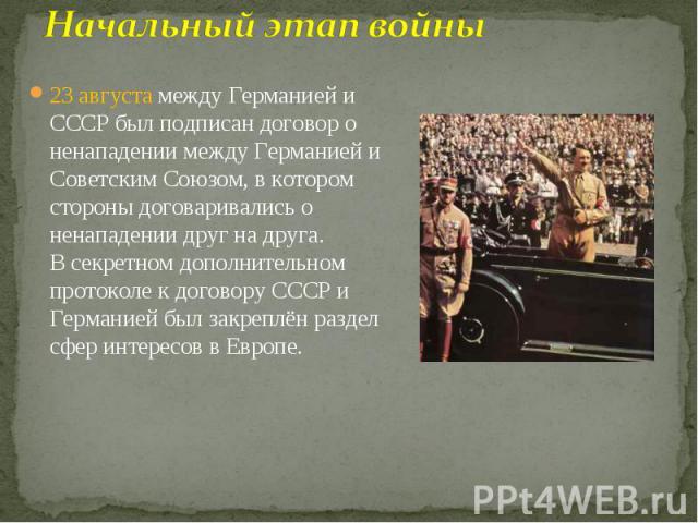 23 августамежду Германией и СССР был подписандоговор о ненападении между Германией и Советским Союзом, в котором стороны договаривались о ненападении друг на друга. Всекретном дополнительном протоколек договору СССР и Германи…