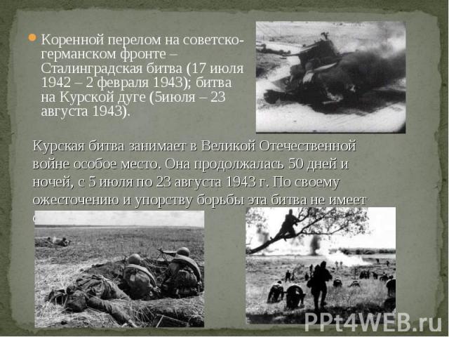 Коренной перелом на советско-германском фронте – Сталинградская битва (17 июля 1942 – 2 февраля 1943); битва на Курской дуге (5июля – 23 августа 1943). Коренной перелом на советско-германском фронте – Сталинградская битва (17 июля 1942 – 2 февраля 1…