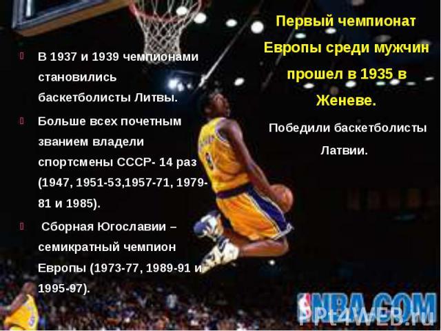 В 1937 и 1939 чемпионами становились баскетболисты Литвы. В 1937 и 1939 чемпионами становились баскетболисты Литвы. Больше всех почетным званием владели спортсмены СССР- 14 раз (1947, 1951-53,1957-71, 1979-81 и 1985). Сборная Югославии – семикратный…