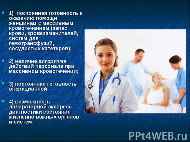 1) постоянная готовность к оказанию помощи женщинам с массивным кровотечением (запас крови, кровезаменителей, систем для гемотрансфузий, сосудистых катетеров); 1) постоянная готовность к оказанию помощи женщинам с массивным кровотечением…