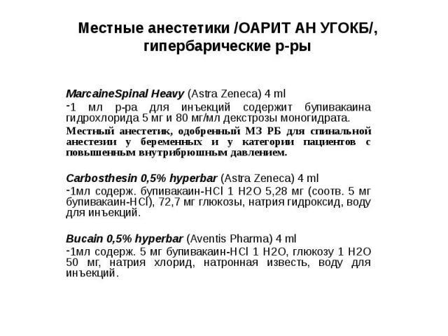 Местные анестетики /ОАРИТ АН УГОКБ/, гипербарические р-ры MarcaineSpinal Heavy (Astra Zeneca) 4 ml 1 мл р-ра для инъекций содержит бупивакаина гидрохлорида 5 мг и 80 мг/мл декстрозы моногидрата. Местный анестетик, одобренный МЗ РБ для спинальной ане…