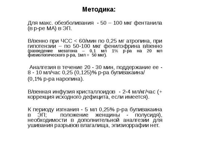 Методика: Для макс. обезболивания - 50 – 100 мкг фентанила (в р-ре МА) в ЭП. В/венно при ЧСС < 60/мин по 0,25 мг атропина, при гипотензии – по 50-100 мкг фенилэфрина в/венно (разведение мезатона – 0,1 мл 1% р-ра на 20 мл физиологического р-ра, 1м…
