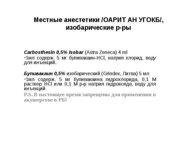 Местные анестетики /ОАРИТ АН УГОКБ/, изобарические р-ры Carbosthesin 0,5% isobar (Astra Zeneca) 4 ml 1мл содерж. 5 мг бупивакаин-HCl, натрия хлорид, воду для инъекций. Бупивакаин 0,5% изобарический (Grindex, Литва) 5 мл 1мл содерж. 5 мг бупивакаина …