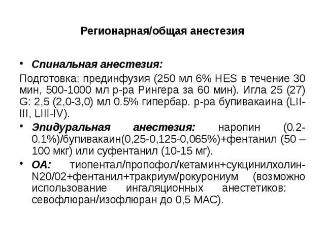 Регионарная/общая анестезия Спинальная анестезия: Подготовка: прединфузия (250 мл 6% HES в течение 30 мин, 500-1000 мл р-ра Рингера за 60 мин). Игла 25 (27) G: 2,5 (2,0-3,0) мл 0.5% гипербар. р-ра бупивакаина (LII-III, LIII-IV). Эпидуральная анестез…