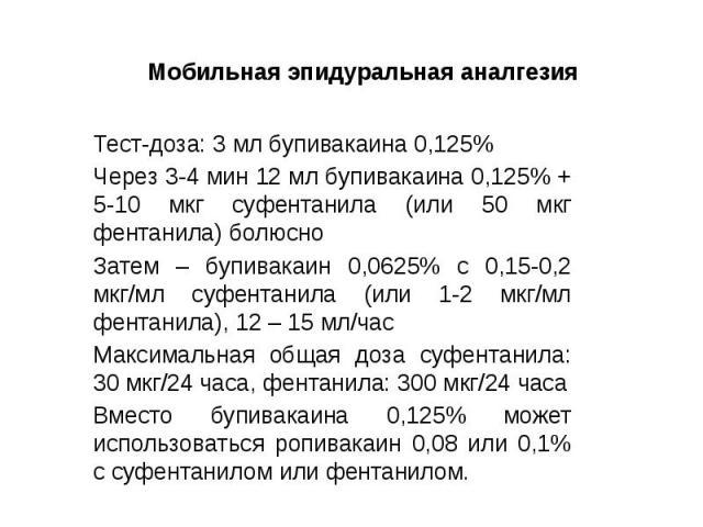 Мобильная эпидуральная аналгезия Тест-доза: 3 мл бупивакаина 0,125% Через 3-4 мин 12 мл бупивакаина 0,125% + 5-10 мкг суфентанила (или 50 мкг фентанила) болюсно Затем – бупивакаин 0,0625% с 0,15-0,2 мкг/мл суфентанила (или 1-2 мкг/мл фентанила), 12 …