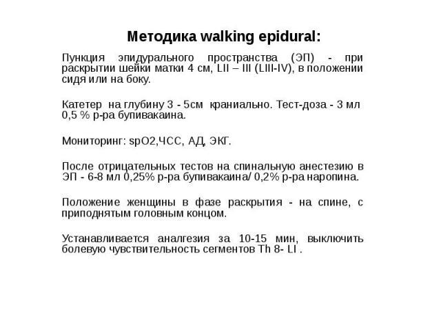 Методика walking epidural: Пункция эпидурального пространства (ЭП) - при раскрытии шейки матки 4 см, LII – III (LIII-IV), в положении сидя или на боку. Катетер на глубину 3 - 5см краниально. Тест-доза - 3 мл 0,5 % р-ра бупивакаина. Мониторинг: spO2,…