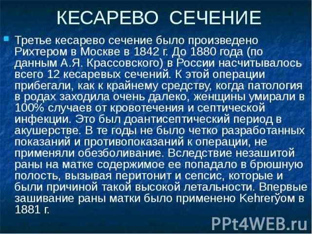 КЕСАРЕВО СЕЧЕНИЕ Третье кесарево сечение было произведено Рихтером в Москве в 1842 г. До 1880 года (по данным А.Я. Крассовского) в России насчитывалось всего 12 кесаревых сечений. К этой операции прибегали, как к крайнему средству, когда патология в…