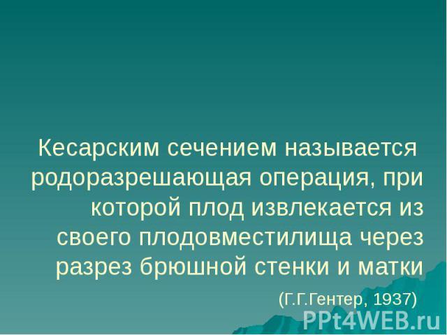 Кесарским сечением называется родоразрешающая операция, при которой плод извлекается из своего плодовместилища через разрез брюшной стенки и матки (Г.Г.Гентер, 1937)