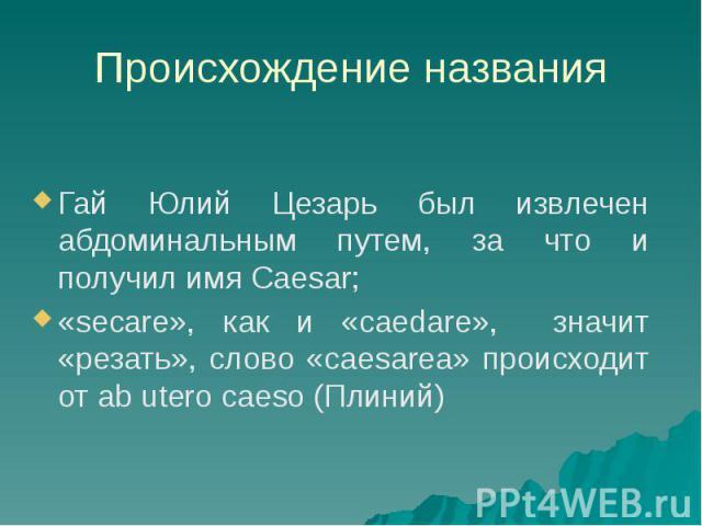 Происхождение названия Гай Юлий Цезарь был извлечен абдоминальным путем, за что и получил имя Caesar; «secare», как и «caedare», значит «резать», слово «caesarea» происходит от ab utero caeso (Плиний)