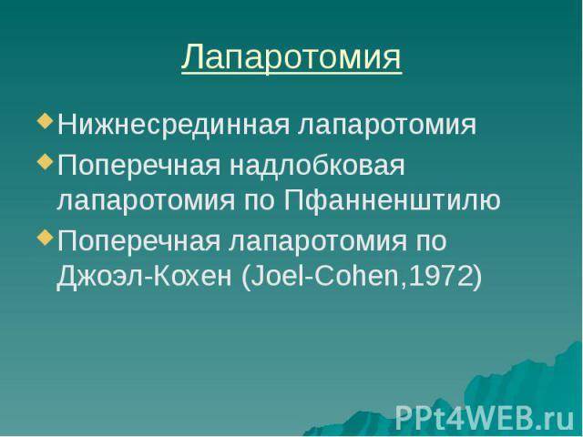 Лапаротомия Нижнесрединная лапаротомия Поперечная надлобковая лапаротомия по Пфанненштилю Поперечная лапаротомия по Джоэл-Кохен (Joel-Cohen,1972)