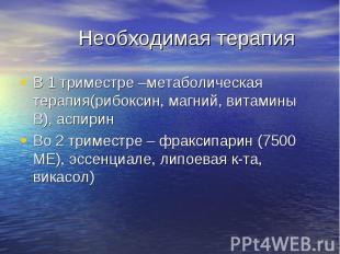 Необходимая терапия В 1 триместре –метаболическая терапия(рибоксин, магний, вита