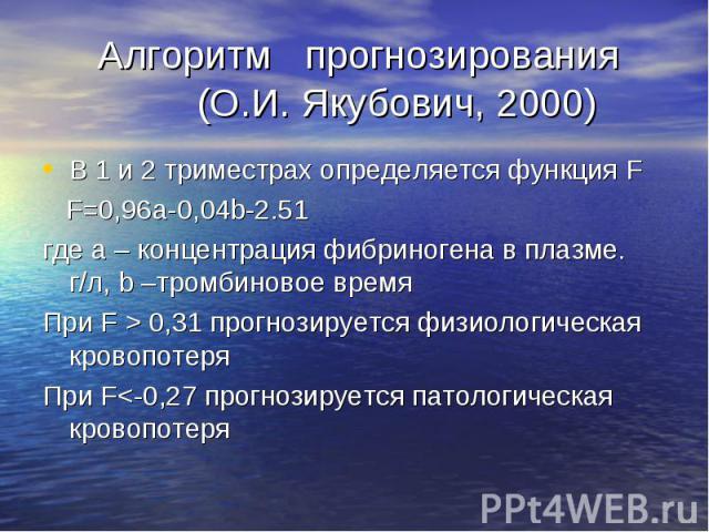 Алгоритм прогнозирования (О.И. Якубович, 2000) В 1 и 2 триместрах определяется функция F F=0,96а-0,04b-2.51 где а – концентрация фибриногена в плазме. г/л, b –тромбиновое время При F > 0,31 прогнозируется физиологическая кровопотеря При F<-0,2…