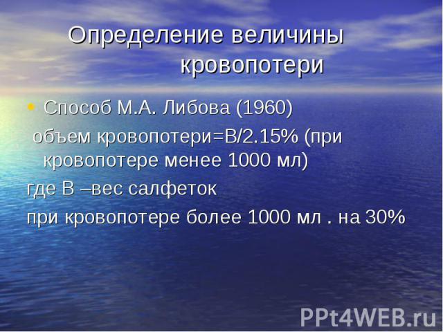 Определение величины кровопотери Способ М.А. Либова (1960) объем кровопотери=В/2.15% (при кровопотере менее 1000 мл) где В –вес салфеток при кровопотере более 1000 мл . на 30%