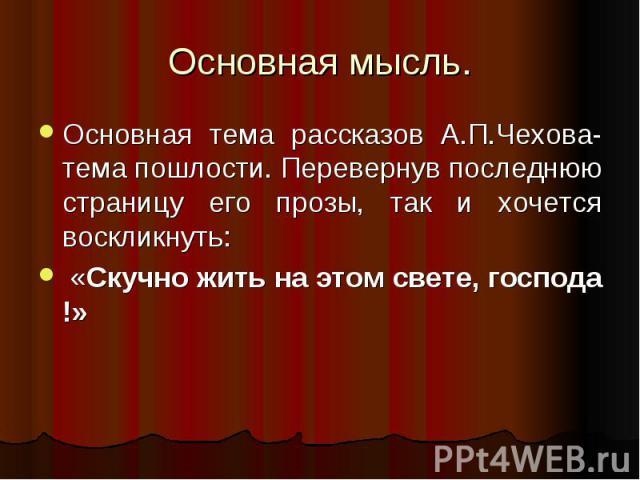 Основная мысль. Основная тема рассказов А.П.Чехова-тема пошлости. Перевернув последнюю страницу его прозы, так и хочется воскликнуть: «Скучно жить на этом свете, господа !»