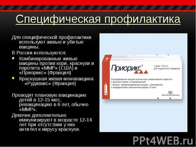 Для специфической профилактики используют живые и убитые вакцины. Для специфической профилактики используют живые и убитые вакцины. В России используются: Комбинированные живые вакцины против кори, краснухи и паротита «ММР» (США) и «Приорикс» (Франц…