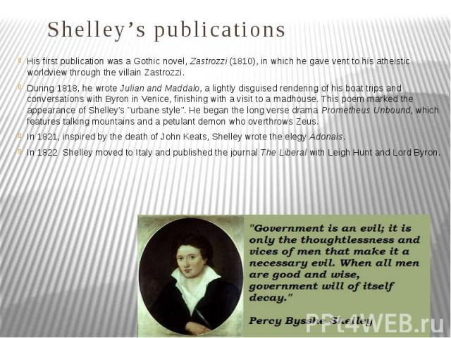 Shelley's publications His first publication was a Gothic novel, Zastrozzi (1810), in which he gave vent to his atheistic worldview through the villain Zastrozzi. During 1818, he wrote Julian and Maddalo, a lightly disguised rendering of his boat tr…