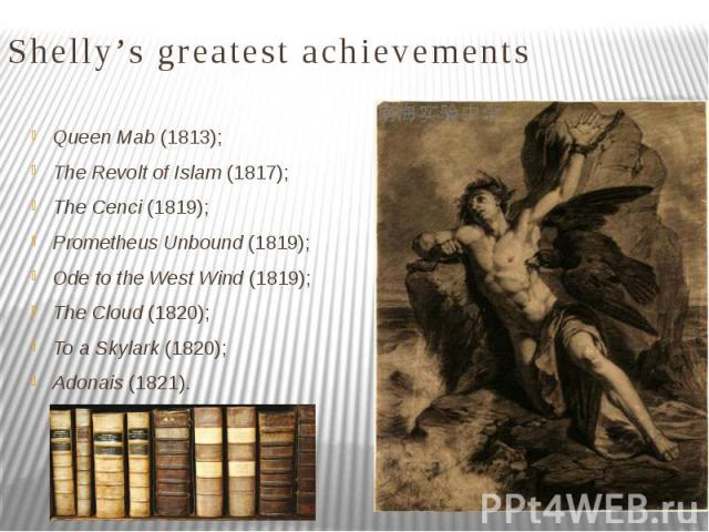 Shelly's greatest achievements Queen Mab (1813); The Revolt of Islam (1817); The Cenci (1819); Prometheus Unbound (1819); Ode to the West Wind (1819); The Cloud (1820); To a Skylark (1820); Adonais (1821).