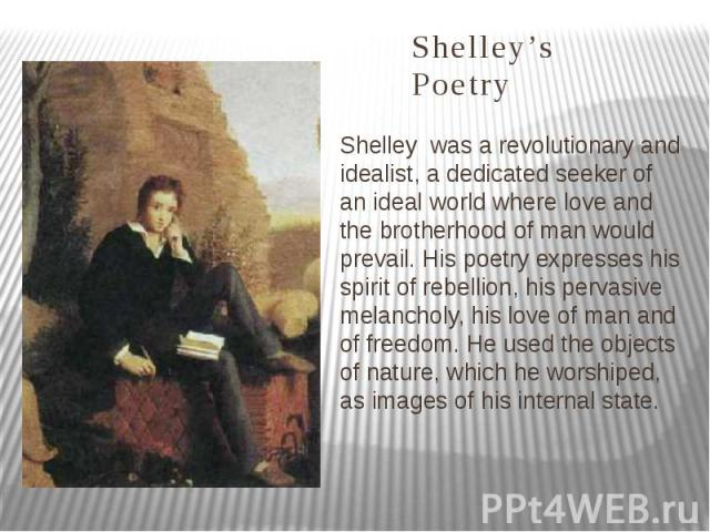 Shelley's Poetry Shelley was a revolutionary and idealist, a dedicated seeker of an ideal world where love and the brotherhood of man would prevail. His poetry expresses his spirit of rebellion, his pervasive melancholy, his love of man and of freed…