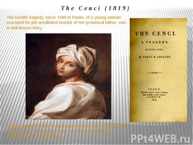 The Cenci (1819) The horrific tragedy, set in 1599 in Rome, of a young woman executed for pre-meditated murder of her tyrannical father, was a well-known story. Shelley was first drawn to dramatise the tale after viewing Guido Reni's portrait of Bea…