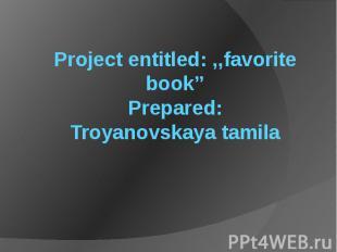 Project entitled: ,,favorite book'' Prepared: Troyanovskaya tamila