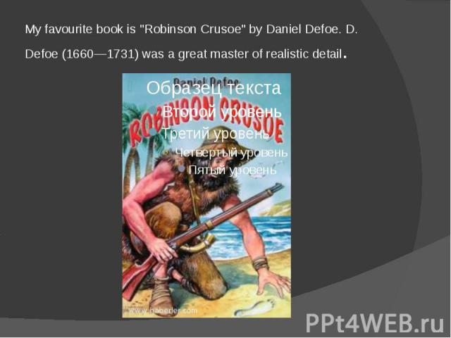 "My favourite book is ""Robinson Crusoe"" by Daniel Defoe. D. Defoe (1660—1731) was a great master of realistic detail."