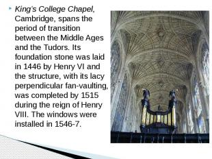 King's College Chapel, Cambridge, spans the period of transition between the Mid