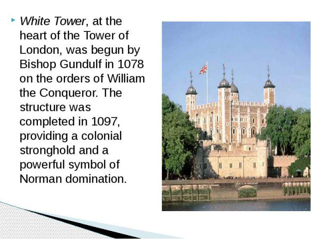 White Tower, at the heart of the Tower of London, was begun by Bishop Gundulf in 1078 on the orders of William the Conqueror. The structure was completed in 1097, providing a colonial stronghold and a powerful symbol of Norman domination. White Towe…