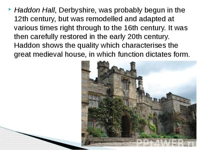 Haddon Hall, Derbyshire, was probably begun in the 12th century, but was remodelled and adapted at various times right through to the 16th century. It was then carefully restored in the early 20th century. Haddon shows the quality which characterise…